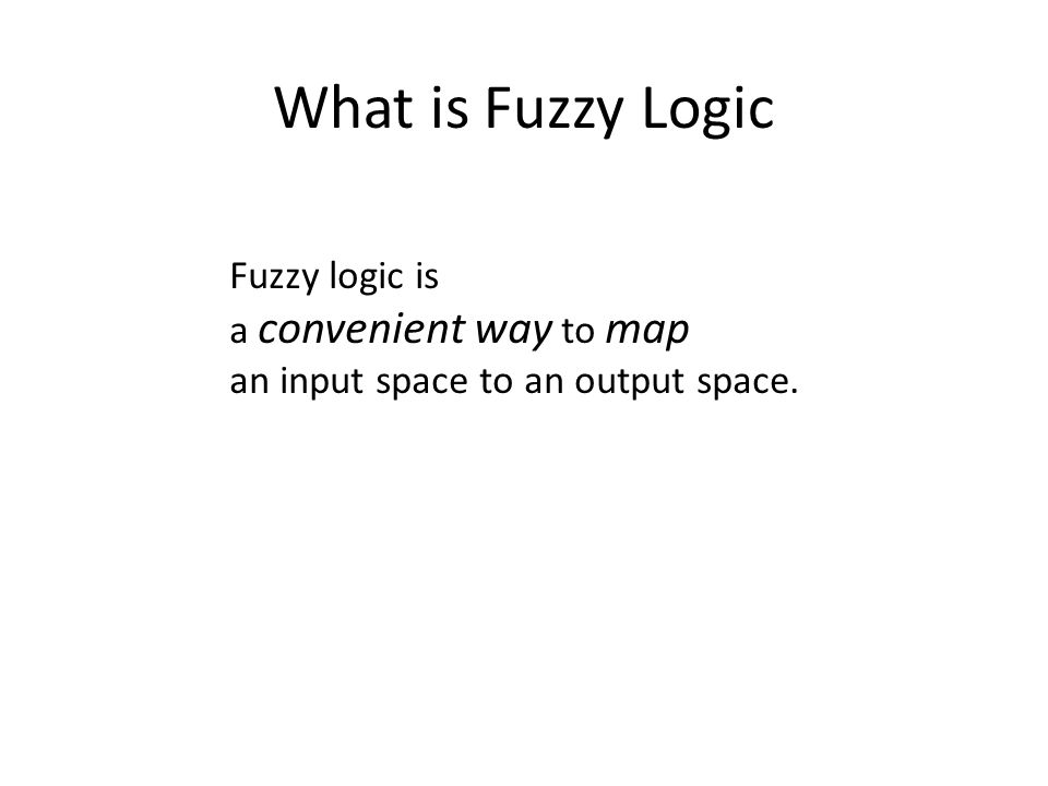 What is Fuzzy Logic Fuzzy logic is a convenient way to map an input space to an output space.