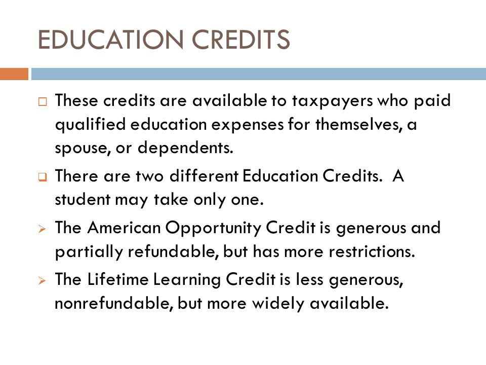 EDUCATION CREDITS  These credits are available to taxpayers who paid qualified education expenses for themselves, a spouse, or dependents.  There ar