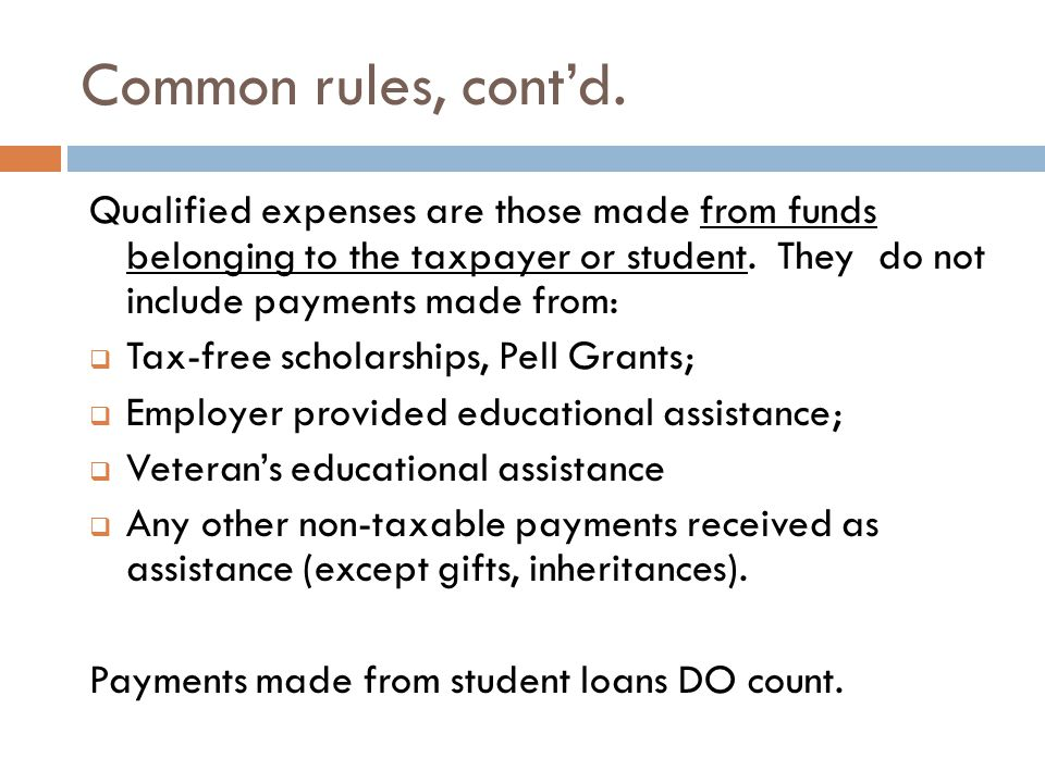 Common rules, cont'd. Qualified expenses are those made from funds belonging to the taxpayer or student. They do not include payments made from:  Tax