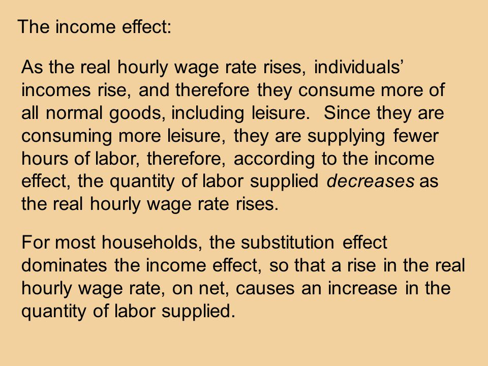 The income effect: As the real hourly wage rate rises, individuals' incomes rise, and therefore they consume more of all normal goods, including leisure.