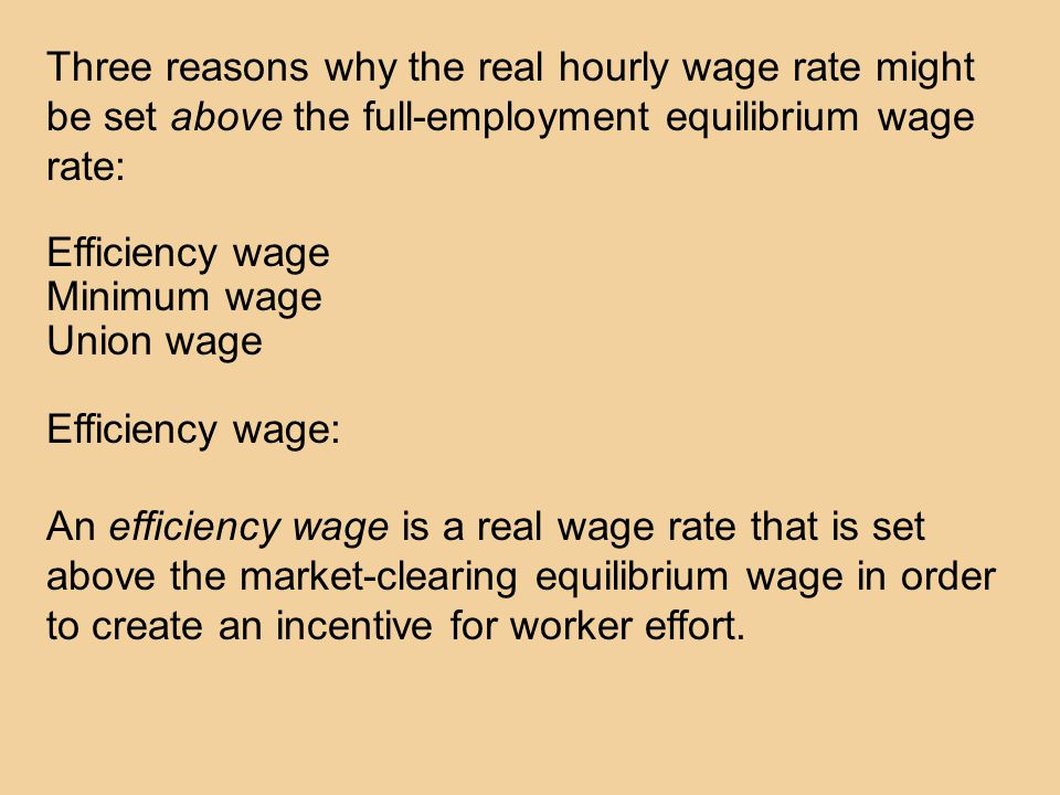 Three reasons why the real hourly wage rate might be set above the full-employment equilibrium wage rate: Efficiency wage Minimum wage Union wage Efficiency wage: An efficiency wage is a real wage rate that is set above the market-clearing equilibrium wage in order to create an incentive for worker effort.