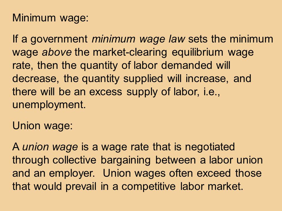 Minimum wage: If a government minimum wage law sets the minimum wage above the market-clearing equilibrium wage rate, then the quantity of labor demanded will decrease, the quantity supplied will increase, and there will be an excess supply of labor, i.e., unemployment.