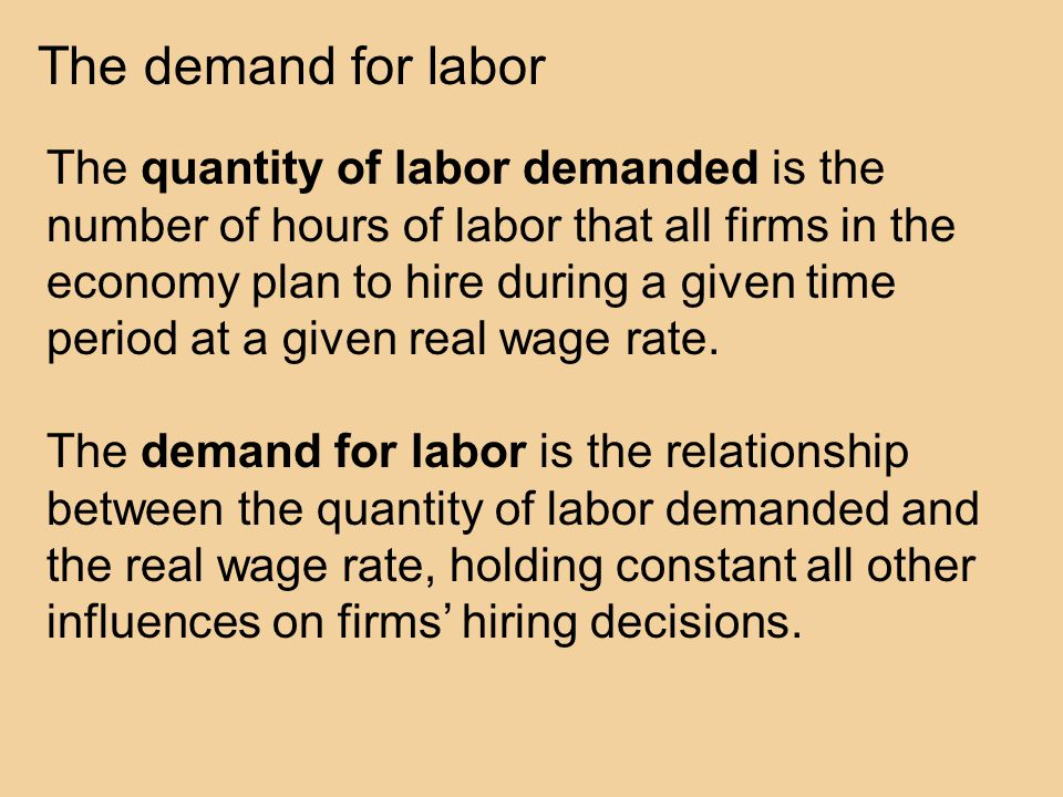 The demand for labor The quantity of labor demanded is the number of hours of labor that all firms in the economy plan to hire during a given time period at a given real wage rate.