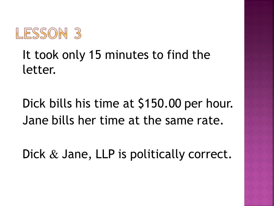 It took only 15 minutes to find the letter. Dick bills his time at $150.00 per hour. Jane bills her time at the same rate. Dick & Jane, LLP is politic