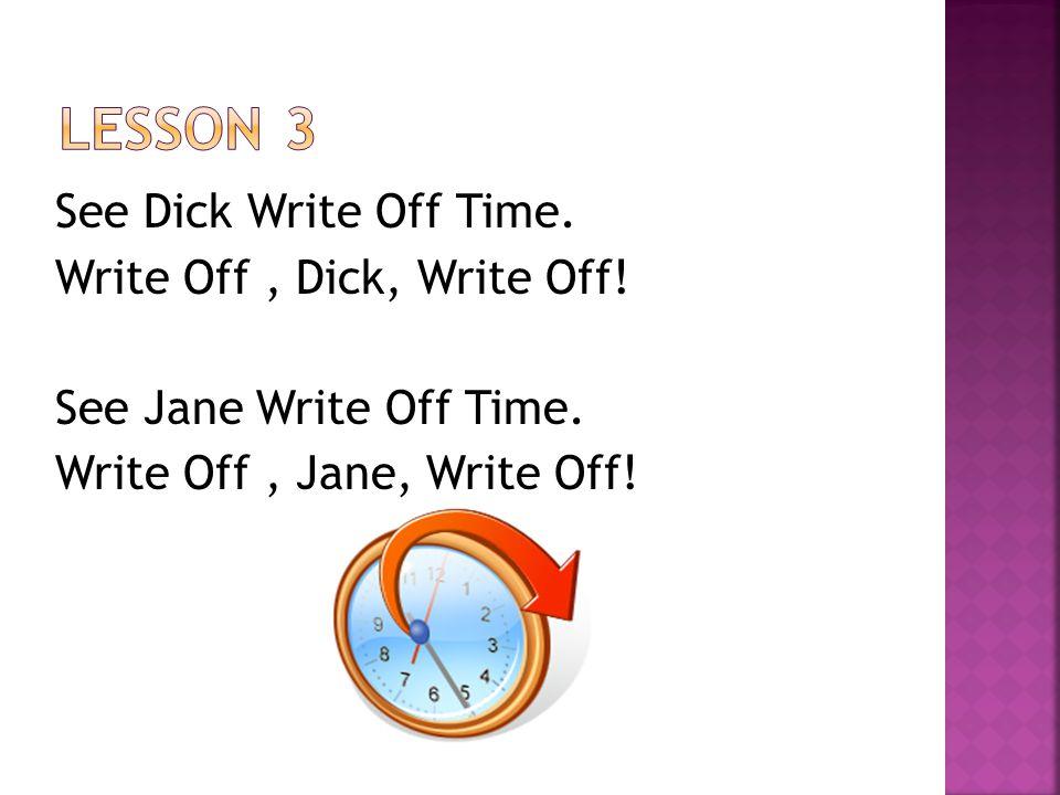 See Dick Write Off Time. Write Off, Dick, Write Off.