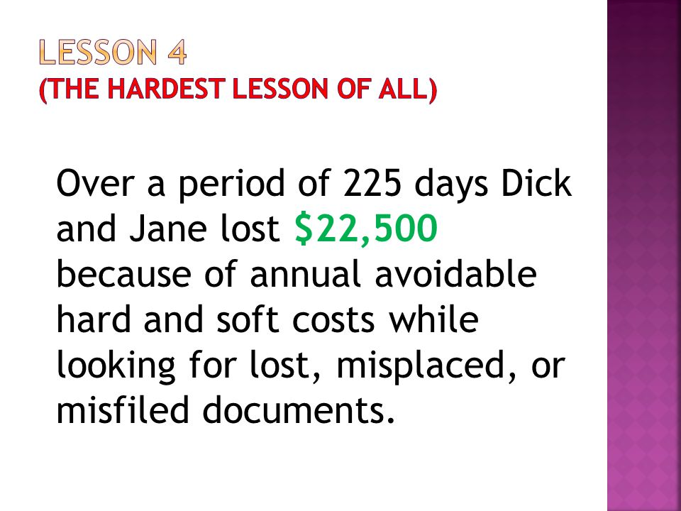 Over a period of 225 days Dick and Jane lost $22,500 because of annual avoidable hard and soft costs while looking for lost, misplaced, or misfiled do