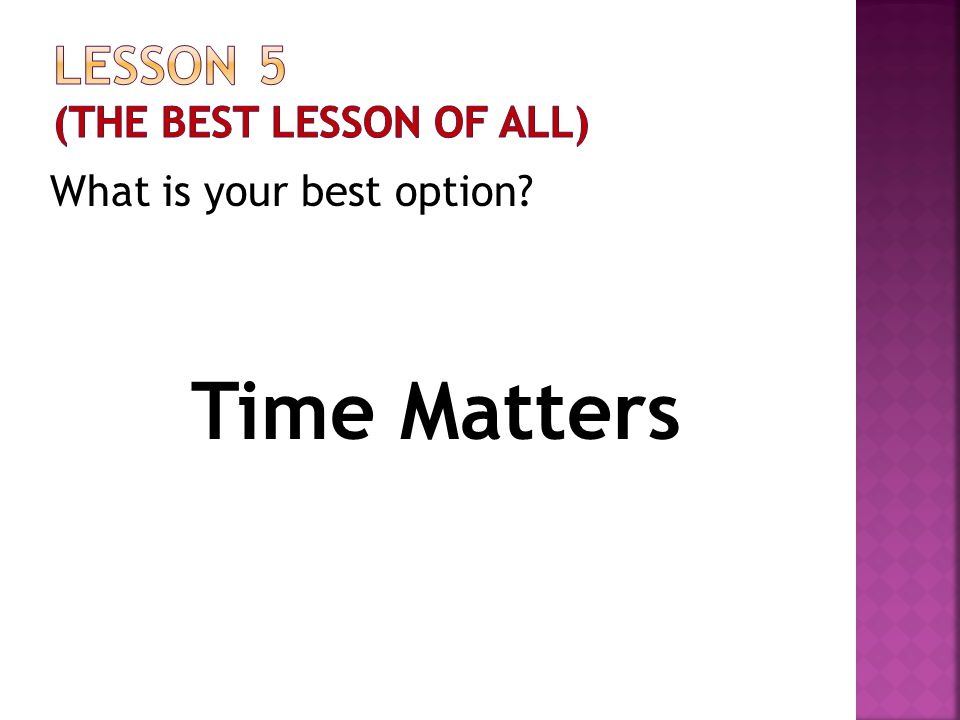 What is your best option? Time Matters