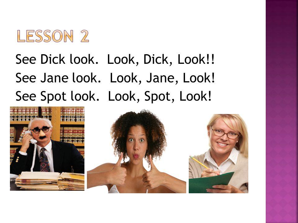 See Dick look. Look, Dick, Look!! See Jane look. Look, Jane, Look! See Spot look. Look, Spot, Look!