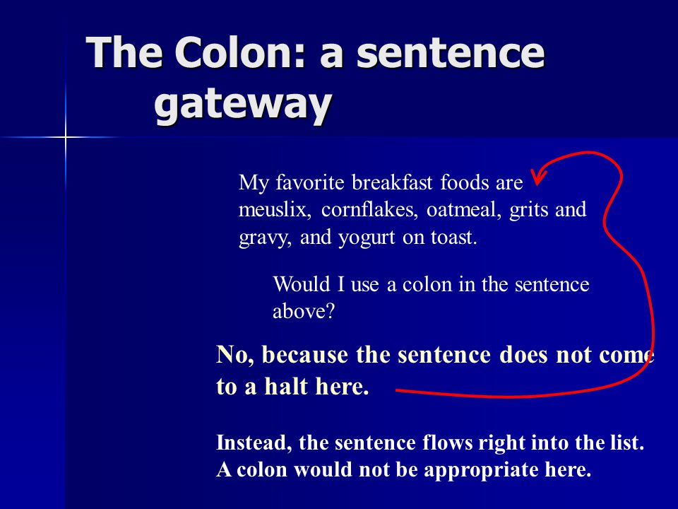 The Colon: a sentence gateway I'm going to tell you the names of my favorite breakfast foods : meuslix, cornflakes, oatmeal, grits and gravy, and yogurt on toast.