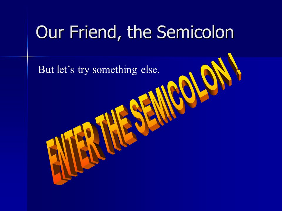Our Friend, the Semicolon We could also try subordinating one of these ideas: Grandma stays up too late because she's afraid she's going to miss something.