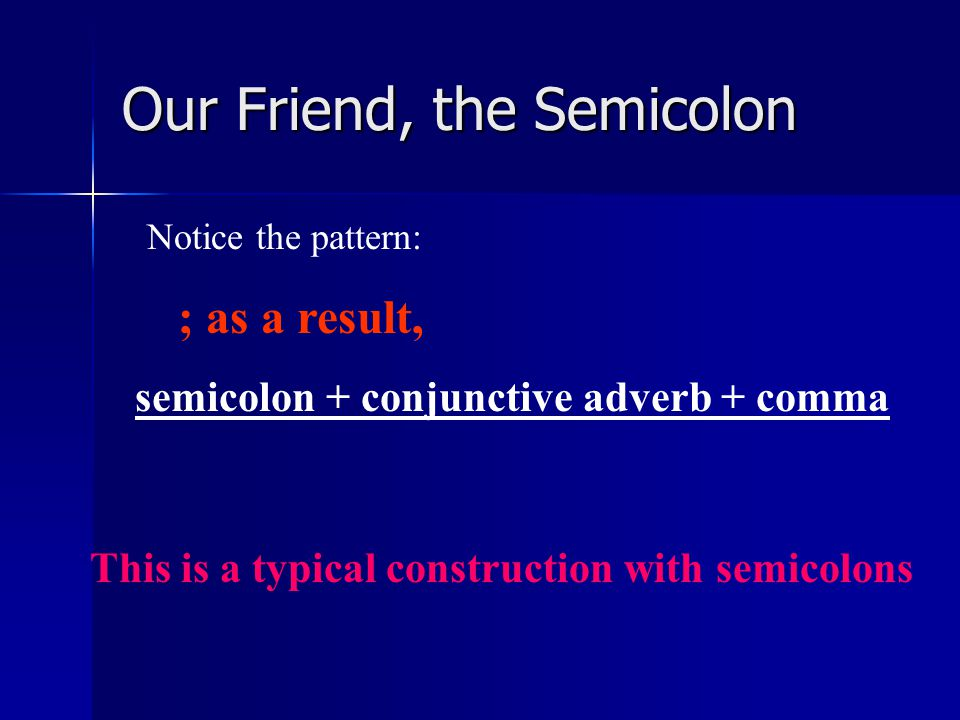 Our Friend, the Semicolon Sometimes semicolons are accompanied by conjunctive adverbs – words such as however, moreover, therefore, nevertheless, consequently, as a result.