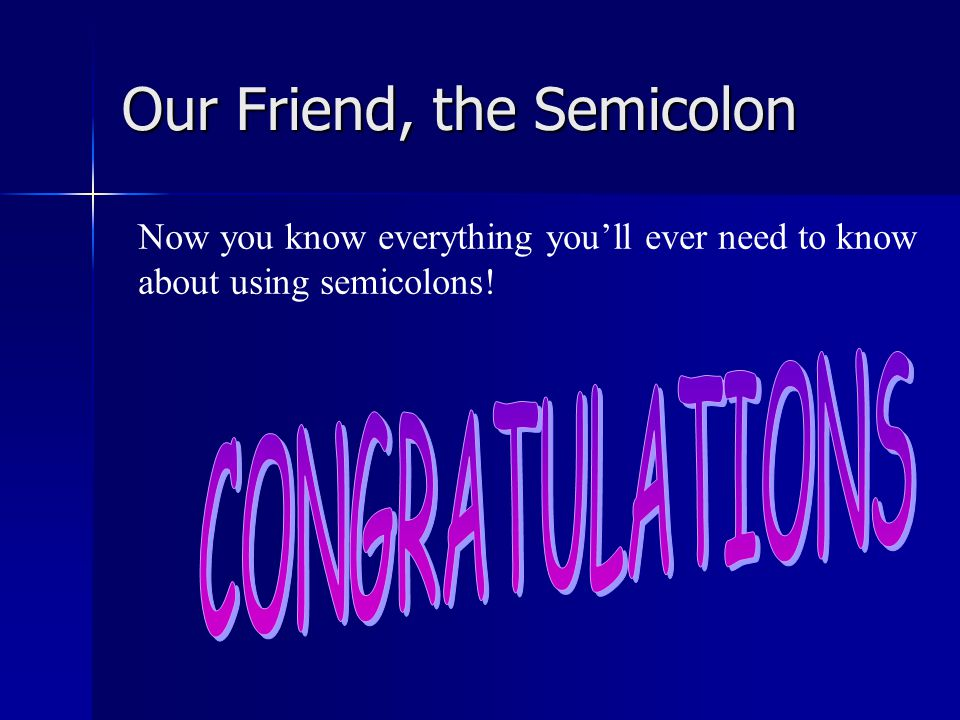 Our Friend, the Semicolon Be careful where you insert semicolons in this sentence.