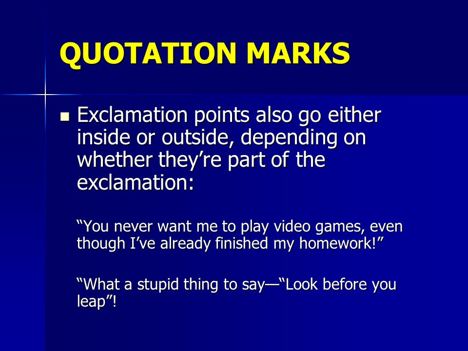 QUOTATION MARKS Question marks are placed either outside or inside, depending on whether the question or exclamation is part of the quotation: Question marks are placed either outside or inside, depending on whether the question or exclamation is part of the quotation: Now that I've finished my homework, can I play videogames Have you heard the old saying that you should Look before you leap