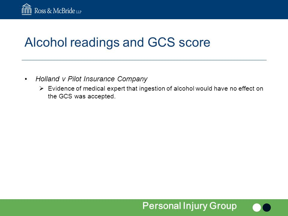 Alcohol readings and GCS score Holland v Pilot Insurance Company  Evidence of medical expert that ingestion of alcohol would have no effect on the GCS was accepted.