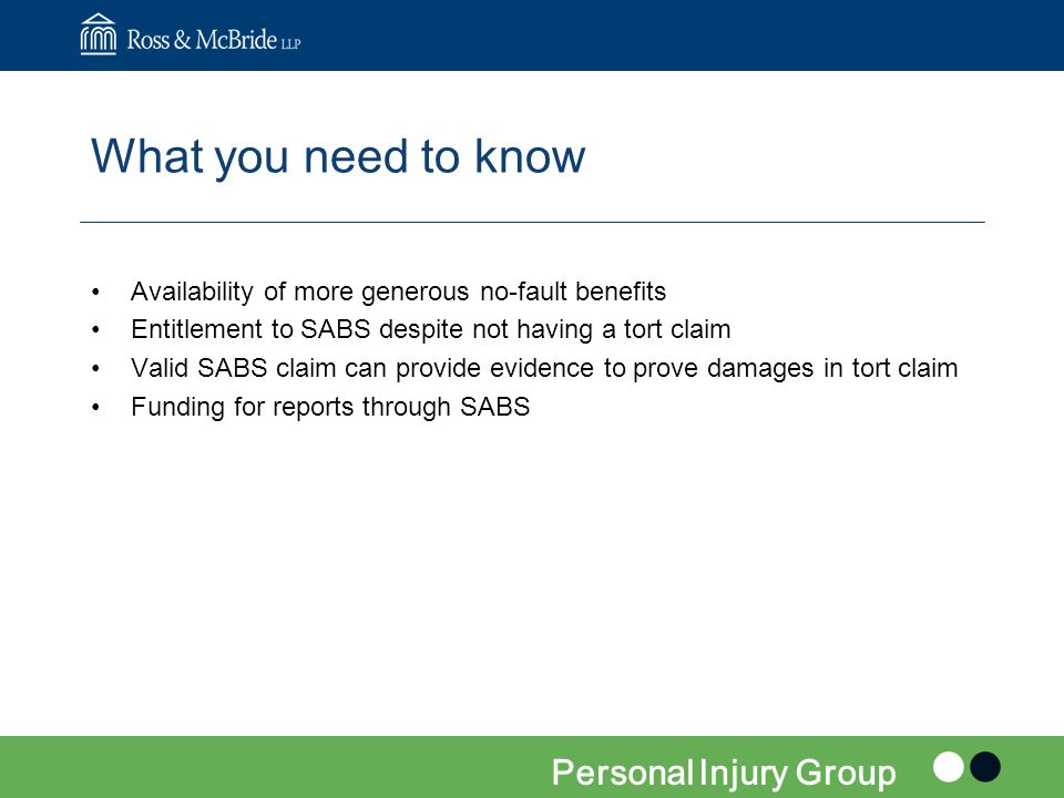 What you need to know Availability of more generous no-fault benefits Entitlement to SABS despite not having a tort claim Valid SABS claim can provide evidence to prove damages in tort claim Funding for reports through SABS Personal Injury Group