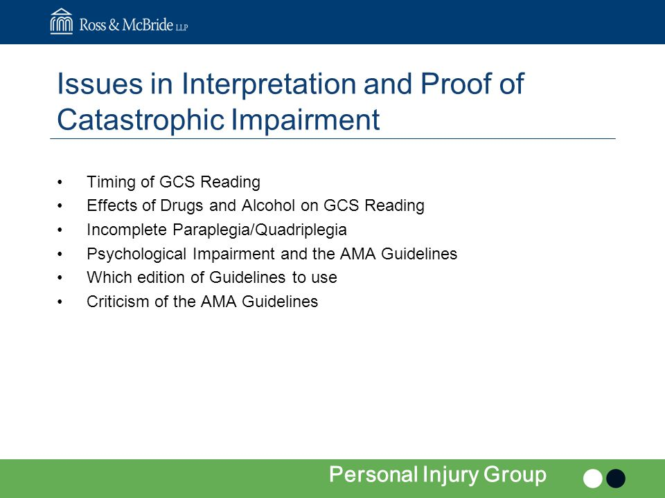 Issues in Interpretation and Proof of Catastrophic Impairment Timing of GCS Reading Effects of Drugs and Alcohol on GCS Reading Incomplete Paraplegia/Quadriplegia Psychological Impairment and the AMA Guidelines Which edition of Guidelines to use Criticism of the AMA Guidelines Personal Injury Group