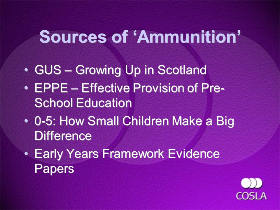 Sources of 'Ammunition' GUS – Growing Up in Scotland EPPE – Effective Provision of Pre- School Education 0-5: How Small Children Make a Big Difference Early Years Framework Evidence Papers GUS – Growing Up in Scotland EPPE – Effective Provision of Pre- School Education 0-5: How Small Children Make a Big Difference Early Years Framework Evidence Papers