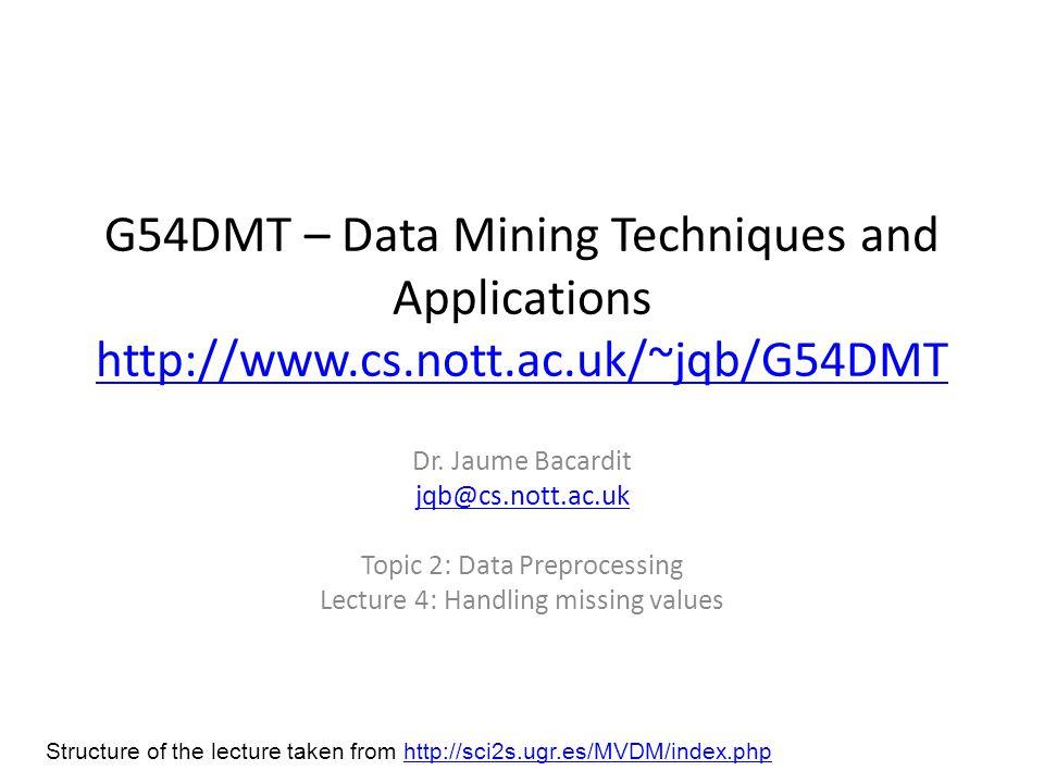 G54DMT – Data Mining Techniques and Applications http://www.cs.nott.ac.uk/~jqb/G54DMT http://www.cs.nott.ac.uk/~jqb/G54DMT Dr. Jaume Bacardit jqb@cs.n