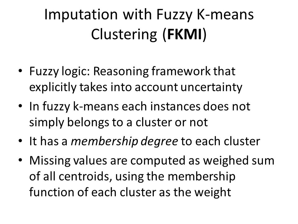 Imputation with Fuzzy K-means Clustering (FKMI) Fuzzy logic: Reasoning framework that explicitly takes into account uncertainty In fuzzy k-means each instances does not simply belongs to a cluster or not It has a membership degree to each cluster Missing values are computed as weighed sum of all centroids, using the membership function of each cluster as the weight