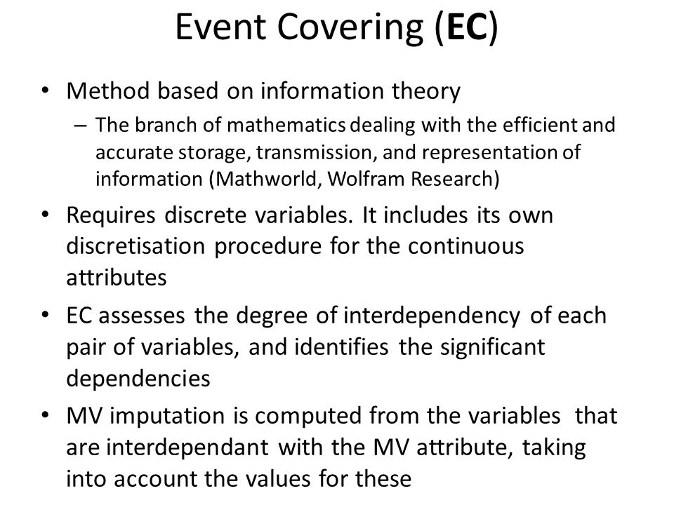 Event Covering (EC) Method based on information theory – The branch of mathematics dealing with the efficient and accurate storage, transmission, and representation of information (Mathworld, Wolfram Research) Requires discrete variables.