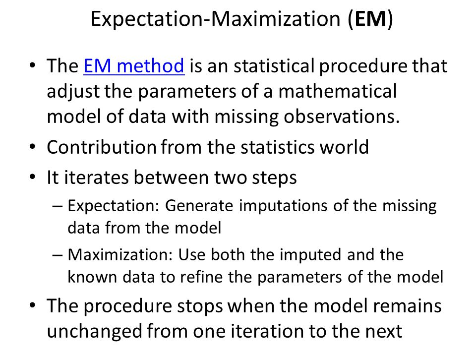 Expectation-Maximization (EM) The EM method is an statistical procedure that adjust the parameters of a mathematical model of data with missing observations.EM method Contribution from the statistics world It iterates between two steps – Expectation: Generate imputations of the missing data from the model – Maximization: Use both the imputed and the known data to refine the parameters of the model The procedure stops when the model remains unchanged from one iteration to the next