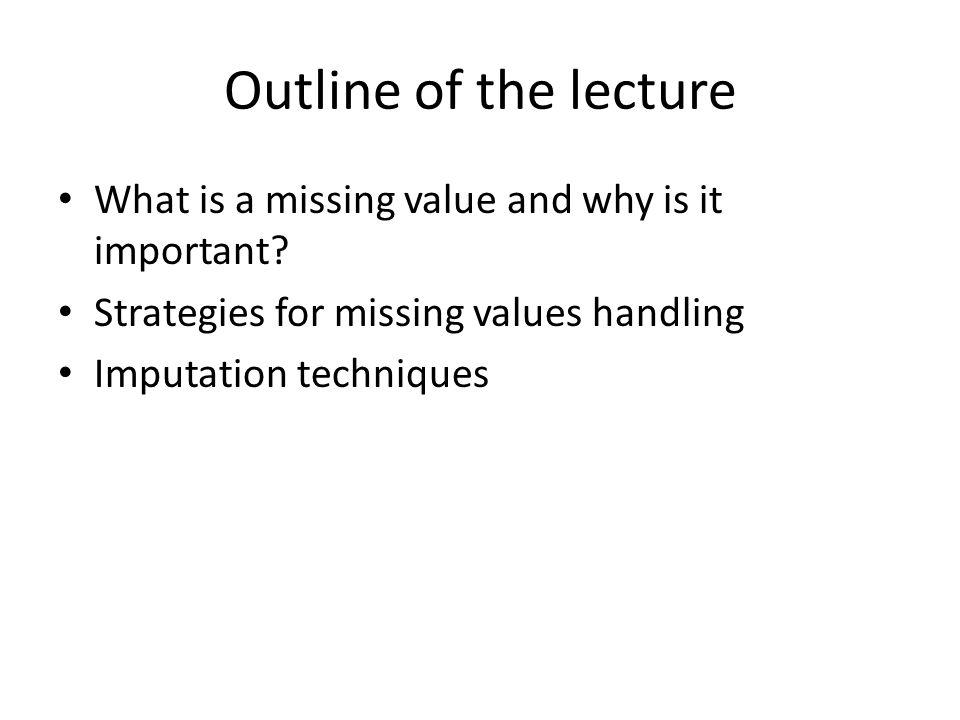 Outline of the lecture What is a missing value and why is it important.