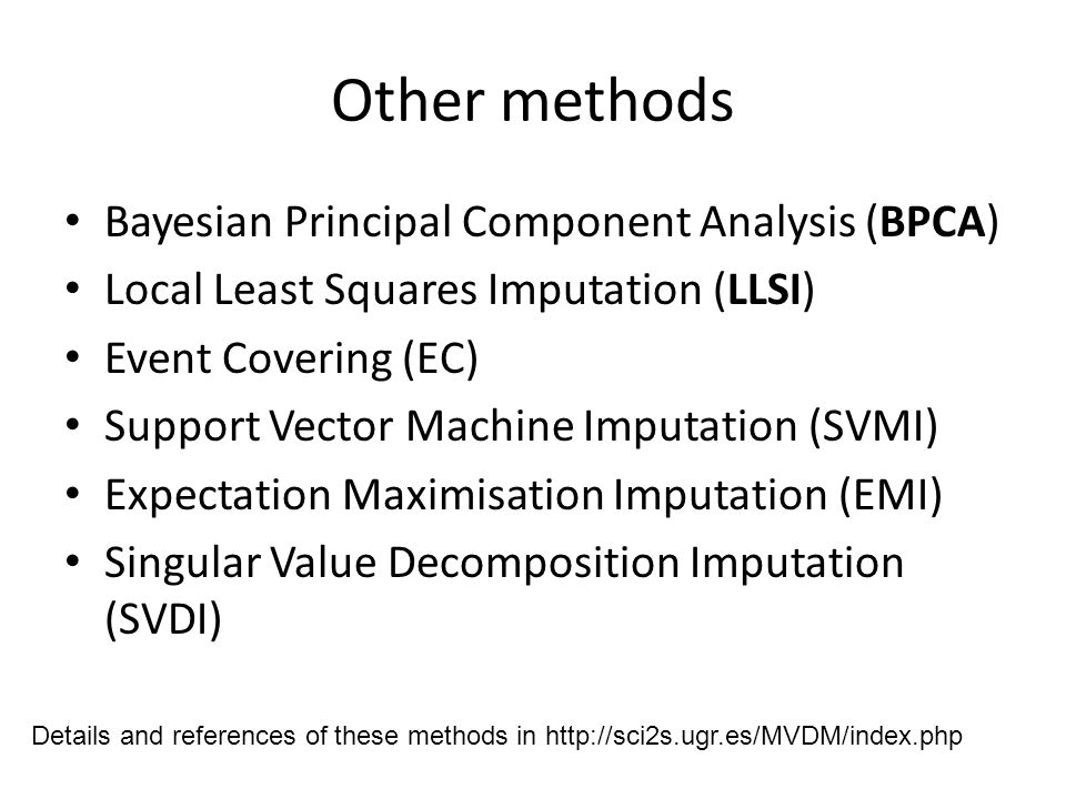 Other methods Bayesian Principal Component Analysis (BPCA) Local Least Squares Imputation (LLSI) Event Covering (EC) Support Vector Machine Imputation (SVMI) Expectation Maximisation Imputation (EMI) Singular Value Decomposition Imputation (SVDI) Details and references of these methods in http://sci2s.ugr.es/MVDM/index.php