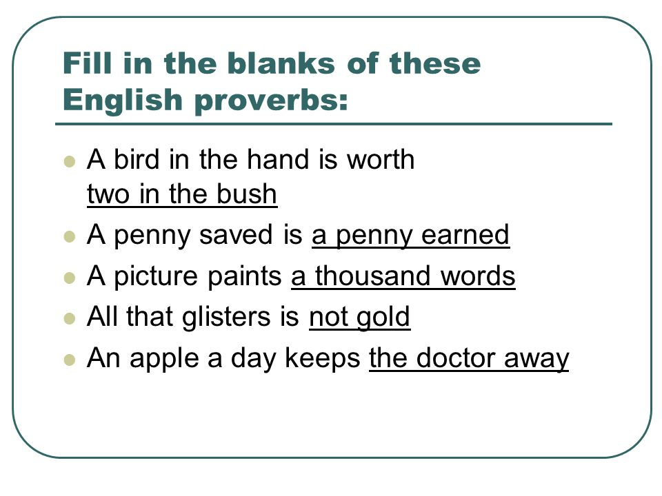 Fill in the blanks of these English proverbs: A bird in the hand is worth two in the bush A penny saved is a penny earned A picture paints a thousand words All that glisters is not gold An apple a day keeps the doctor away