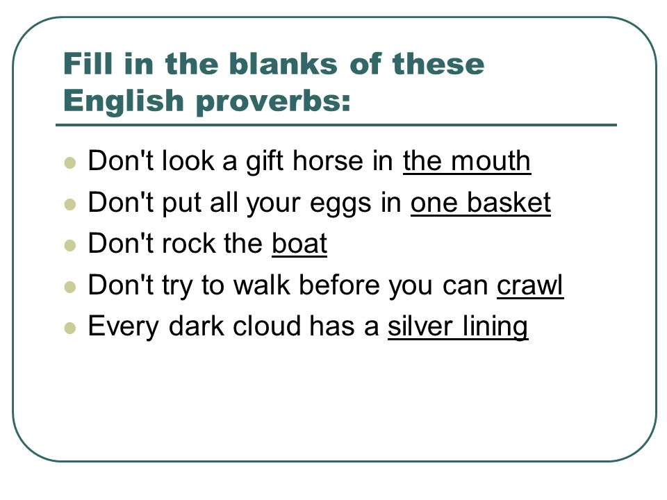 Fill in the blanks of these English proverbs: Don t look a gift horse in the mouth Don t put all your eggs in one basket Don t rock the boat Don t try to walk before you can crawl Every dark cloud has a silver lining