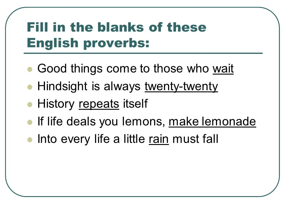 Fill in the blanks of these English proverbs: Good things come to those who wait Hindsight is always twenty-twenty History repeats itself If life deals you lemons, make lemonade Into every life a little rain must fall