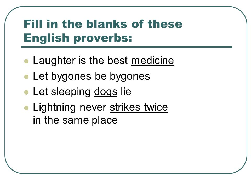 Fill in the blanks of these English proverbs: Laughter is the best medicine Let bygones be bygones Let sleeping dogs lie Lightning never strikes twice in the same place