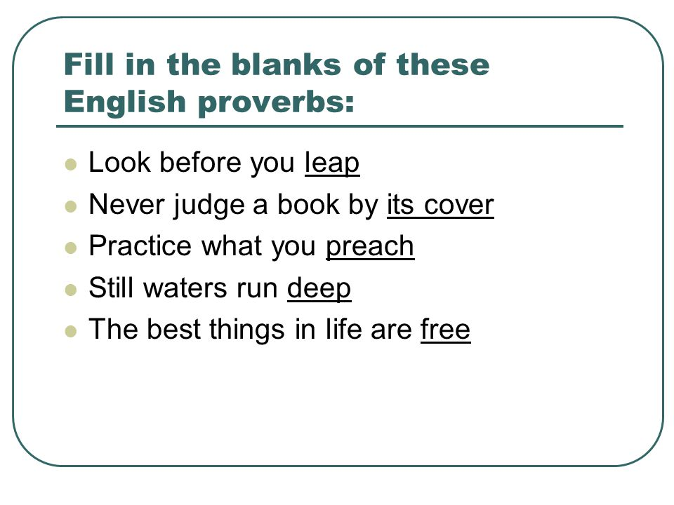 Fill in the blanks of these English proverbs: Look before you leap Never judge a book by its cover Practice what you preach Still waters run deep The best things in life are free