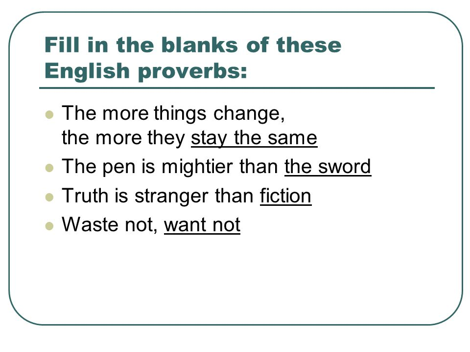Fill in the blanks of these English proverbs: The more things change, the more they stay the same The pen is mightier than the sword Truth is stranger than fiction Waste not, want not
