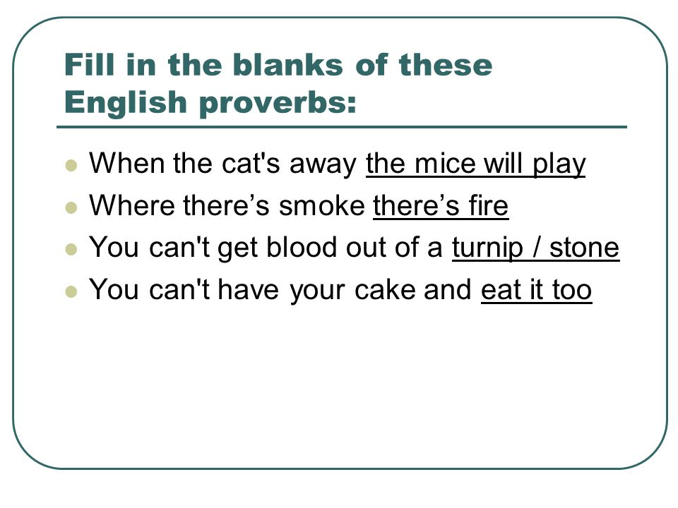 Fill in the blanks of these English proverbs: When the cat s away the mice will play Where there's smoke there's fire You can t get blood out of a turnip / stone You can t have your cake and eat it too