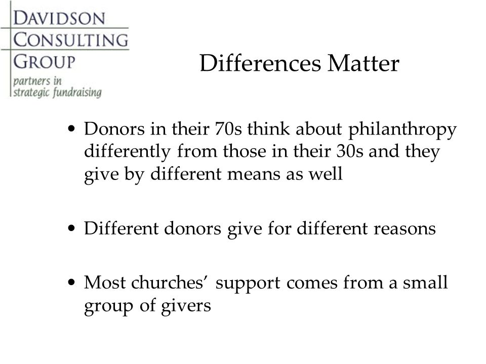Differences Matter Donors in their 70s think about philanthropy differently from those in their 30s and they give by different means as well Different donors give for different reasons Most churches' support comes from a small group of givers