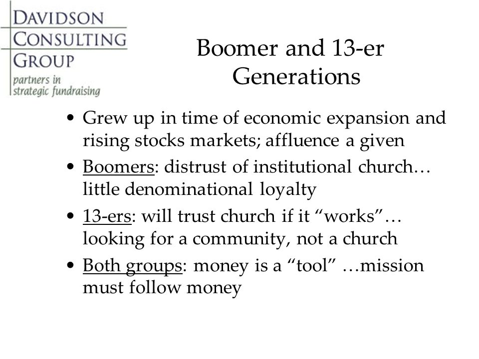 Boomer and 13-er Generations Grew up in time of economic expansion and rising stocks markets; affluence a given Boomers: distrust of institutional church… little denominational loyalty 13-ers: will trust church if it works … looking for a community, not a church Both groups: money is a tool …mission must follow money