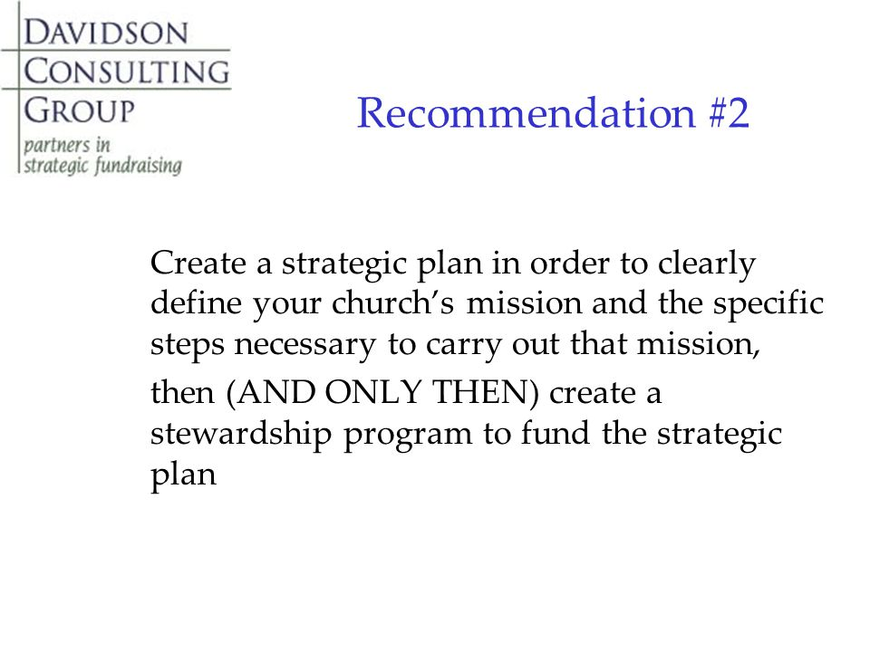 Recommendation #2 Create a strategic plan in order to clearly define your church's mission and the specific steps necessary to carry out that mission, then (AND ONLY THEN) create a stewardship program to fund the strategic plan