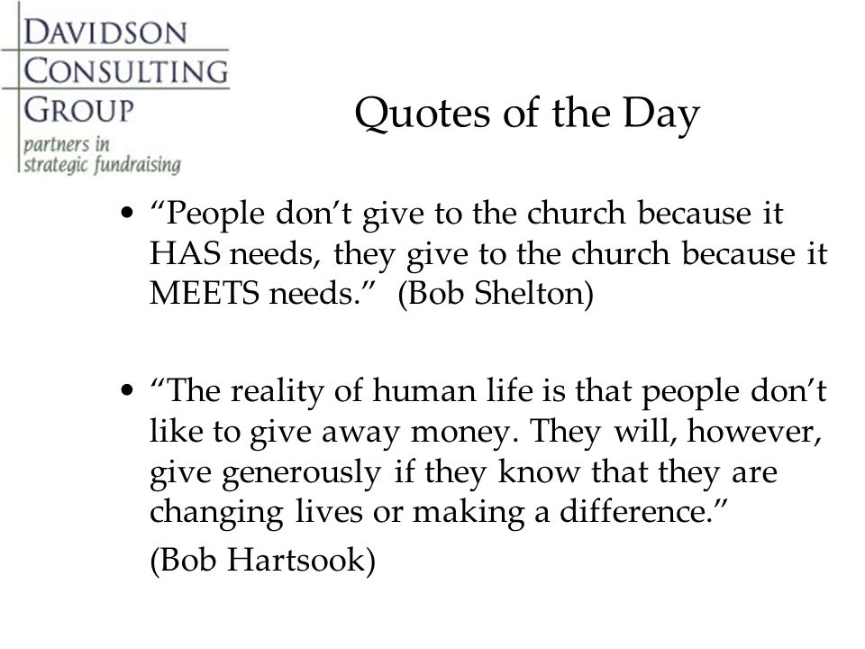 Quotes of the Day People don't give to the church because it HAS needs, they give to the church because it MEETS needs. (Bob Shelton) The reality of human life is that people don't like to give away money.