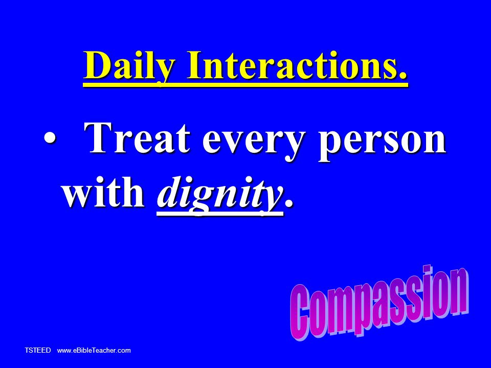 TSTEED www.eBibleTeacher.com Daily Interactions. Treat every person with dignity.