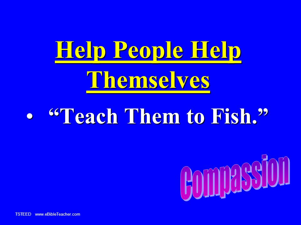 TSTEED www.eBibleTeacher.com Help People Help Themselves Teach Them to Fish. Teach Them to Fish.
