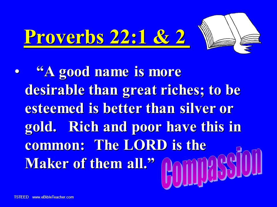 TSTEED www.eBibleTeacher.com Proverbs 22:1 & 2 A good name is more desirable than great riches; to be esteemed is better than silver or gold.