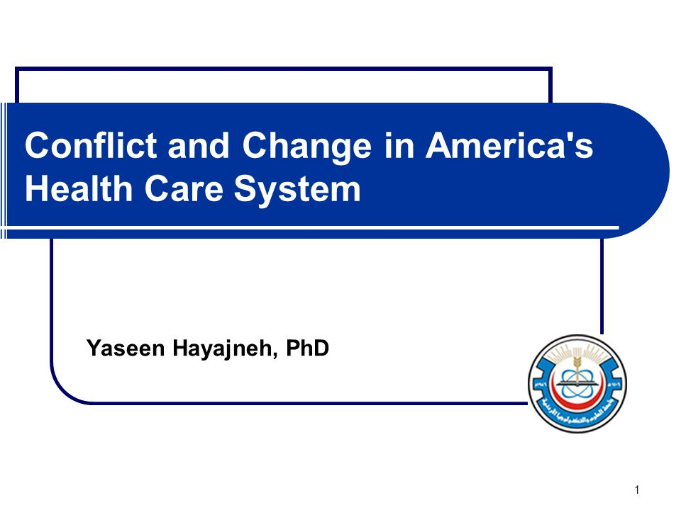 1 Conflict and Change in America's Health Care System Yaseen Hayajneh, PhD
