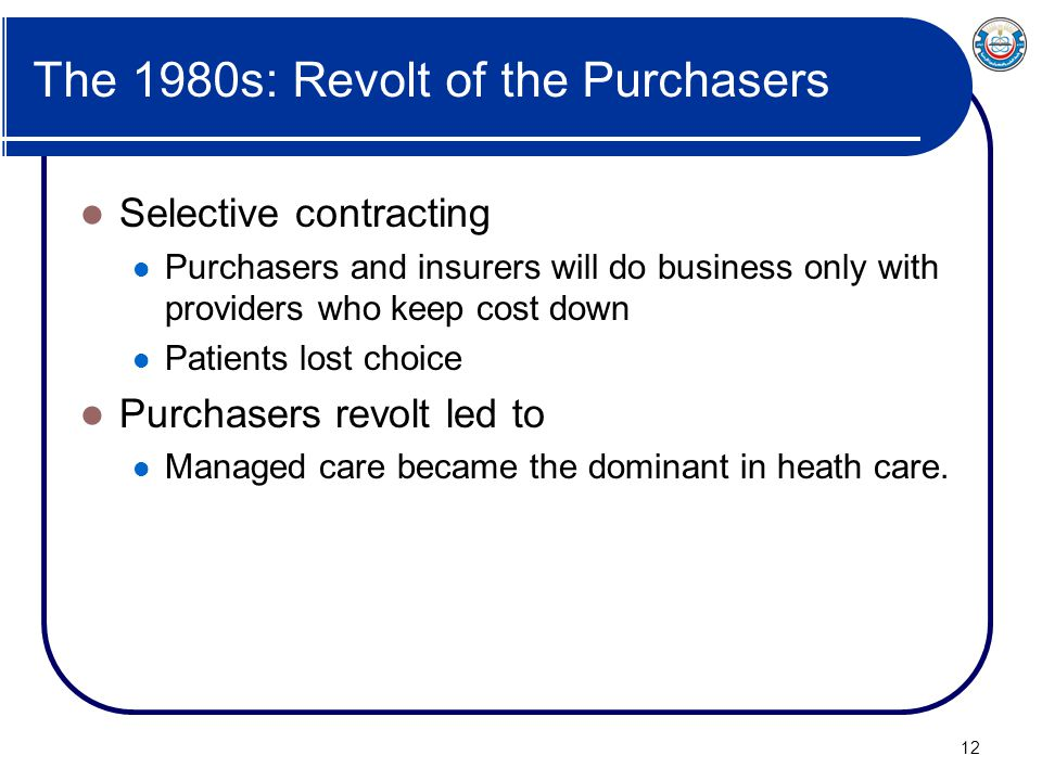 12 The 1980s: Revolt of the Purchasers Selective contracting Purchasers and insurers will do business only with providers who keep cost down Patients