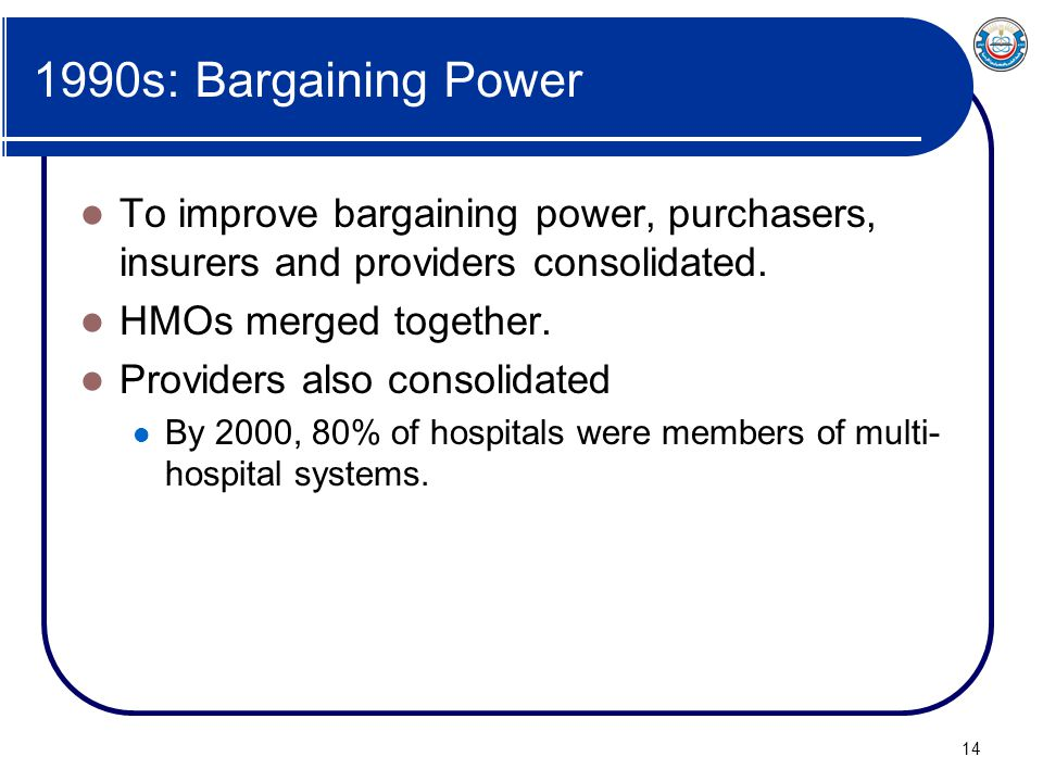 14 1990s: Bargaining Power To improve bargaining power, purchasers, insurers and providers consolidated. HMOs merged together. Providers also consolid