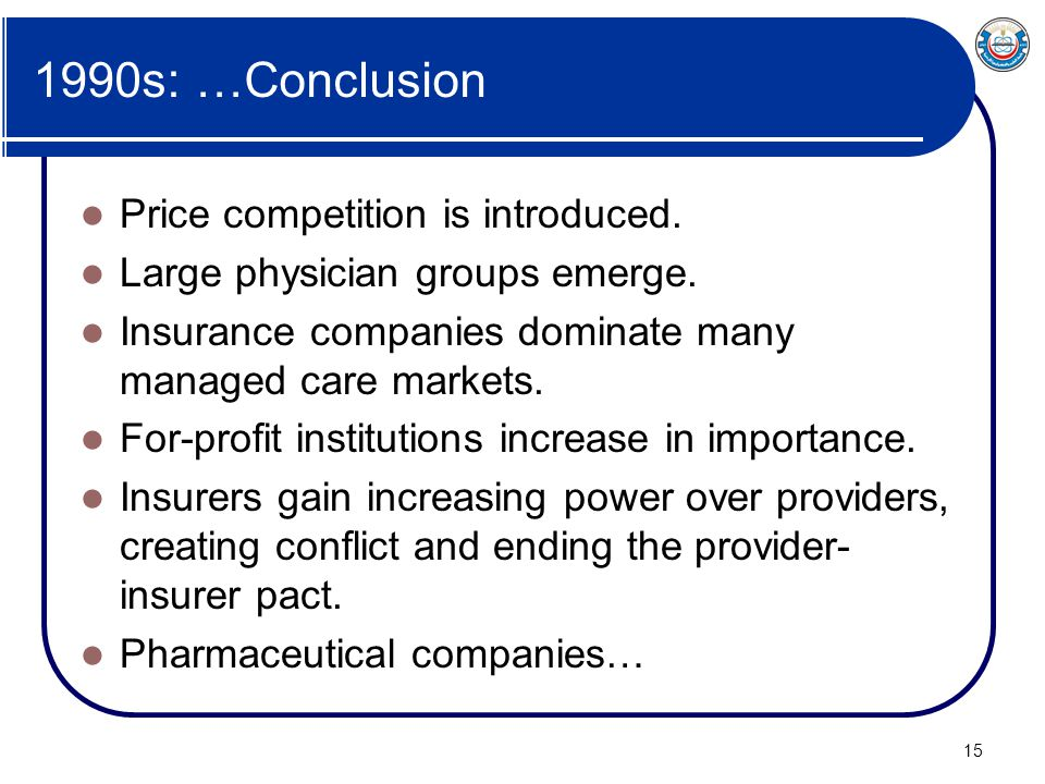 15 1990s: …Conclusion Price competition is introduced. Large physician groups emerge. Insurance companies dominate many managed care markets. For-prof