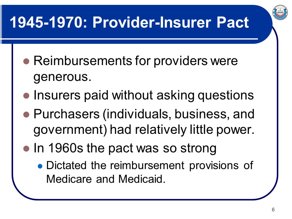 6 1945-1970: Provider-Insurer Pact Reimbursements for providers were generous. Insurers paid without asking questions Purchasers (individuals, busines