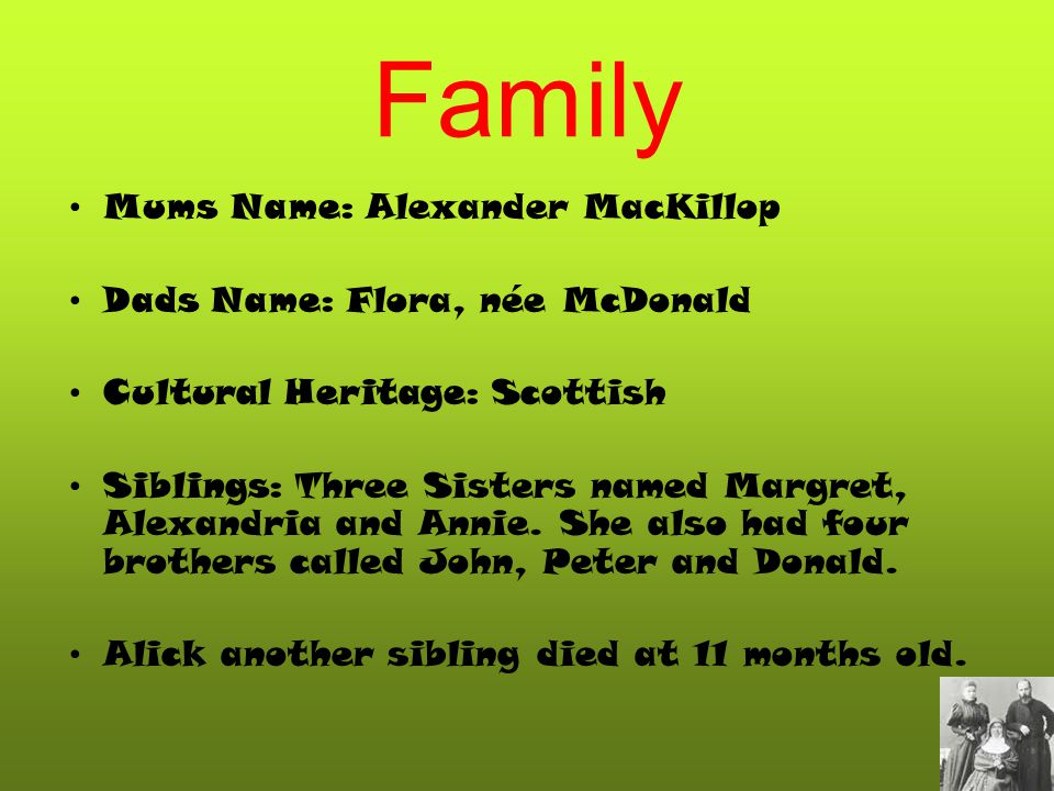 Family Mums Name: Alexander MacKillop Dads Name: Flora, née McDonald Cultural Heritage: Scottish Siblings: Three Sisters named Margret, Alexandria and Annie.