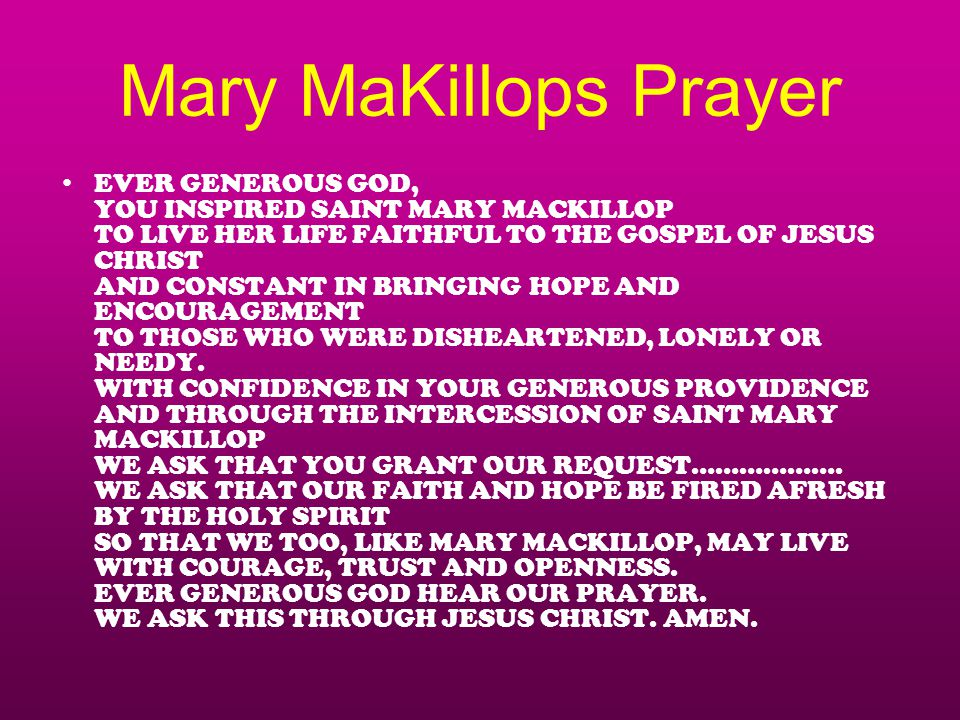 Mary MaKillops Prayer EVER GENEROUS GOD, YOU INSPIRED SAINT MARY MACKILLOP TO LIVE HER LIFE FAITHFUL TO THE GOSPEL OF JESUS CHRIST AND CONSTANT IN BRINGING HOPE AND ENCOURAGEMENT TO THOSE WHO WERE DISHEARTENED, LONELY OR NEEDY.