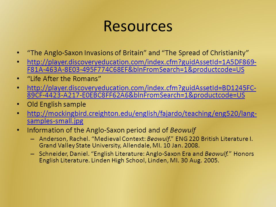 Resources The Anglo-Saxon Invasions of Britain and The Spread of Christianity http://player.discoveryeducation.com/index.cfm guidAssetId=1A5DF869- F81A-463A-8E03-495F774C68EF&blnFromSearch=1&productcode=US http://player.discoveryeducation.com/index.cfm guidAssetId=1A5DF869- F81A-463A-8E03-495F774C68EF&blnFromSearch=1&productcode=US Life After the Romans http://player.discoveryeducation.com/index.cfm guidAssetId=BD1245FC- 89CF-4423-A217-E0EBC8FF62A6&blnFromSearch=1&productcode=US http://player.discoveryeducation.com/index.cfm guidAssetId=BD1245FC- 89CF-4423-A217-E0EBC8FF62A6&blnFromSearch=1&productcode=US Old English sample http://mockingbird.creighton.edu/english/fajardo/teaching/eng520/lang- samples-small.jpg http://mockingbird.creighton.edu/english/fajardo/teaching/eng520/lang- samples-small.jpg Information of the Anglo-Saxon period and of Beowulf – Anderson, Rachel.