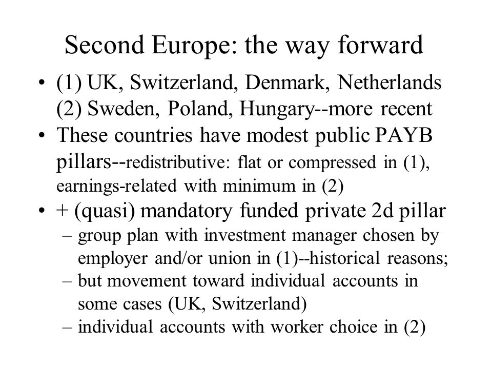 Second Europe: the way forward (1) UK, Switzerland, Denmark, Netherlands (2) Sweden, Poland, Hungary--more recent These countries have modest public PAYB pillars-- redistributive: flat or compressed in (1), earnings-related with minimum in (2) + (quasi) mandatory funded private 2d pillar –group plan with investment manager chosen by employer and/or union in (1)--historical reasons; –but movement toward individual accounts in some cases (UK, Switzerland) –individual accounts with worker choice in (2)